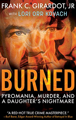 BURNED: Pyromania, Murder, and A Daughter's Nightmare by [Girardot Jr., Frank C., Orr Kovach, Lori]