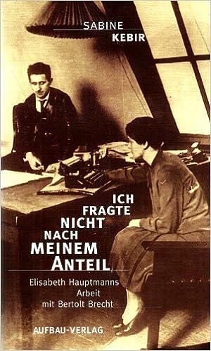 Free download e books for asp net Ich fragte nicht nach meinem Anteil: Elisabeth Hauptmanns Arbeit mit Bertolt Brecht (German Edition) en français FB2 by Sabine Kebir