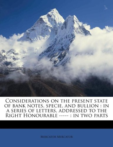 Download Considerations on the present state of bank notes, specie, and bullion: in a series of letters, addressed to the Right Honourable ----- : in two parts ebook