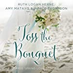 Toss the Bouquet: Three Spring Love Stories | Amy Matayo,Janice Thompson,Ruth Herne