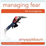 Powerfully Managing Fear (Self-Hypnosis & Meditation): Be Couragegous | Amy Applebaum Hypnosis