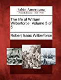 The Life of William Wilberforce. Volume 5 Of 5, Robert Isaac Wilberforce, 127583762X