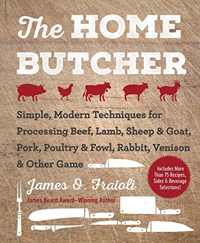 The Home Butcher: Simple, Modern Techniques for Processing Beef, Lamb, Sheep & Goat, Pork, Poultry & Fowl, Rabbit, Venison & Other Game by James O. Fraioli