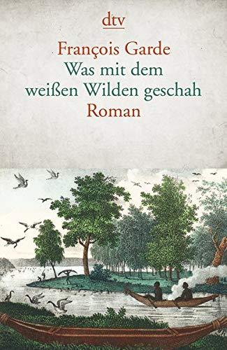 Was mit dem weißen Wilden geschah: Roman Taschenbuch – 8. Dezember 2017 François Garde Sylvia Spatz dtv Verlagsgesellschaft 3423146141