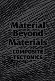 Material Beyond Materials : Composite Tectonics, Edited by Marcelyn Gow & Marcelo Spina, 0976007967