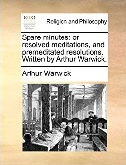 Book Spare minutes: or resolved meditations, and premeditated resolutions. Written by Arthur Warwick.