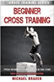 Beginner Cross Training: From Beginner to Advanced in one year (Cross Training Series) (Volume 2)