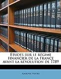 Études Sur le Régime Financier de la France Avant la Révolution De 1789, Adolphe Vuitry, 1245564757