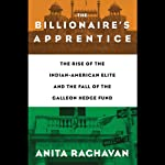 The Billionaire's Apprentice: The Rise of the Indian-American Elite and the Fall of the Galleon Hedge Fund | Anita Raghavan