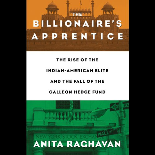The Billionaire's Apprentice: The Rise of the Indian-American Elite and the Fall of the Galleon Hedge Fund by Hachette Audio