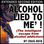 Alcohol Lied To Me - Extended Edition: The Intelligent Escape From Alcohol Addiction | Craig Beck