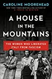 A House in the Mountains: The Women Who Liberated Italy from Fascism (The Resistance Quartet)