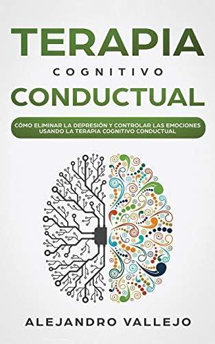 Terapia Cognitivo Conductual Cómo Eliminar La Depresión Y Controlar Las Emociones Usando La Terapia Cognitivo Conductual Spanish Edition Vallejo Alejandro 9781646949373 Books