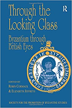 Book Through the Looking Glass: Byzantium through British Eyes: Papers from the Twenty-Ninth Spring Symposium of Byzantine Studies, King's College, London, ... for the Promotion of Byzantine Studies)