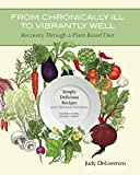 From Chronically Ill to Vibrantly Well: Recovery Through a Plant-Based Diet: Simply Delicious Recipes with Omnivore Variations  No Soy, Corn, Wheat, Yeast