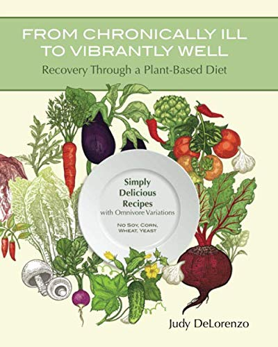 From Chronically Ill to Vibrantly Well: Recovery Through a Plant-Based Diet: Simply Delicious Recipes with Omnivore Variations  No Soy, Corn, Wheat, Yeast by Judy DeLorenzo
