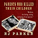 Parents Who Killed Their Children Audiobook by RJ Parker Narrated by Don Kline