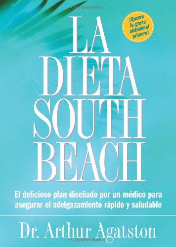 La Dieta South Beach: El delicioso plan disenado por un medico para asegurar el adelgazamiento rapido y saludable (The S
