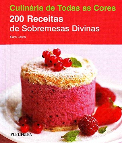 200 Receitas de Sobremesas Divinas - Coleção Culinária de Todas as Cores