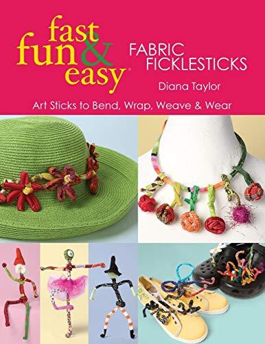 - Fast, Fun & Easy Fabric Ficklesticks: Art Sticks to Bend, Wrap, Weave & Wear