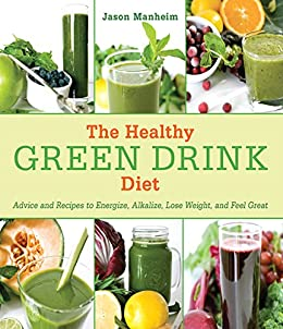 The Healthy Green Drink Diet: Advice and Recipes to Energize, Alkalize, Lose Weight, and Feel Great by [Manheim, Jason]