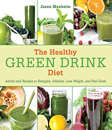 The Healthy Green Drink Diet: Advice and Recipes to Energize, Alkalize, Lose Weight, and Feel Great by Jason Manheim