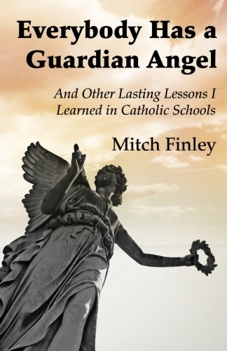 Everybody Has a Guardian Angel: And Other Lasting Lessons I Learned in Catholic Schools