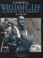 General William C. Lee: Father of the Airborne : Just Plain Bill