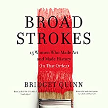 Broad Strokes: 15 Women Who Made Art and Made History (in That Order) Audiobook by Bridget Quinn Narrated by Tavia Gilbert