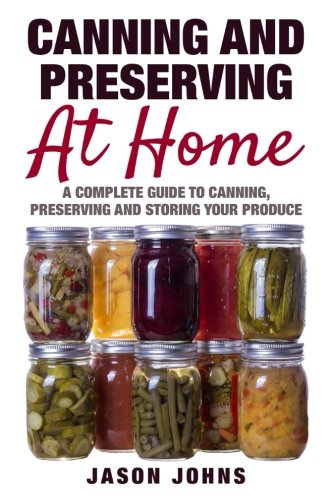 Canning & Preserving at Home - The Complete Guide To Making Jams, Jellies, Chutneys, Pickles & More at Home: A Complete Guide to Canning, Preserving ... (Inspiring Gardening Ideas) (Volume 17)