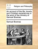 An Account of the Life, Travels, and Christian Experiences in the Work of the Ministry of Samuel Bownas, Samuel Bownas, 1140717049