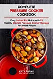 Complete Pressure Cooker Cookbook: Easy Instant Pot Guide with 53 Healthy Electric Pressure Cooker Recipes for Smart People