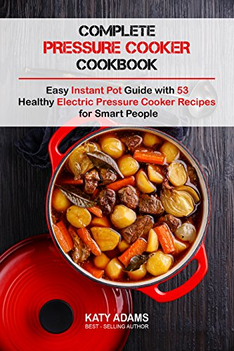 Complete Pressure Cooker Cookbook: Easy Instant Pot Guide with 53 Healthy Electric Pressure Cooker Recipes for Smart People by Katy Adams
