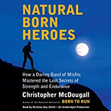 Natural Born Heroes: How a Daring Band of Misfits Mastered the Lost Secrets of Strength and Endurance Audiobook by Christopher McDougall Narrated by Nicholas Guy Smith