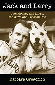 Jack and Larry: Jack Graney and Larry, the Cleveland Baseball Dog by [Gregorich, Barbara]