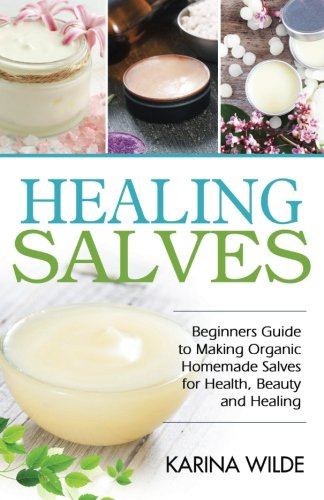 Healing Salves: Beginners Guide to Making Organic Homemade Salves for Health, Beauty and Healing