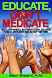 Educate, Don't Medicate- the Clear Minded Non-Medication Solution for Children with ADD/ADHD Symptoms, Brian Sheen, 1435701674