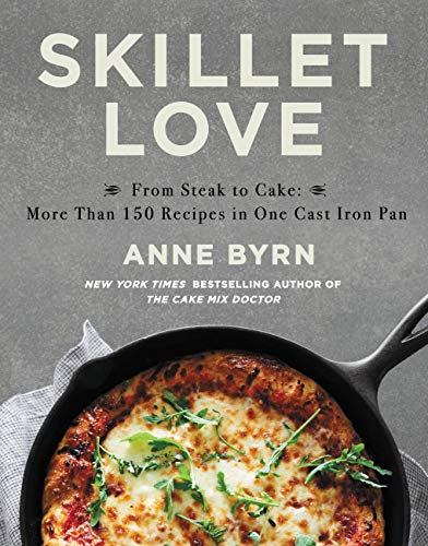 Skillet Love: From Steak to Cake, 160 Recipes in One Cast Iron Pan by Anne Byrn