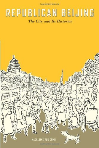 Republican Beijing: The City and Its Histories (Asia: Local Studies / Global Themes) 1st Edition by Dong, Madeleine Yue published by University of California Press pdf