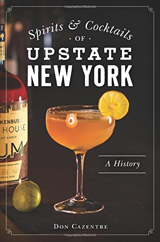 Spirits and Cocktails of Upstate New York: A History (American Palate) by Donald Cazentre