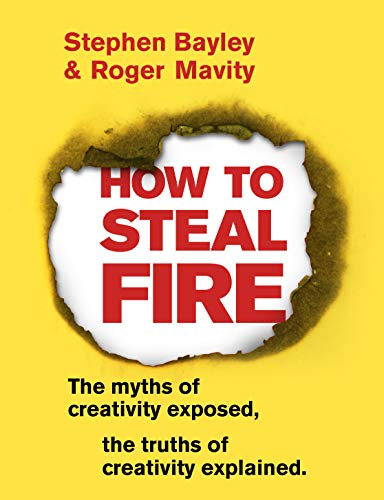 How to Steal Fire: The Myths of Creativity Exposed, The Truths of Creativity Explained (English Edition)