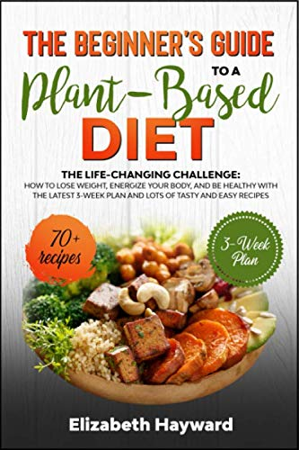 THE BEGINNER'S GUIDE TO A PLANT-BASED DIET: The Life-changing Challenge: how to lose weight, energize your body, and be healthy with the latest 3-week plan and lots of tasty and easy recipes