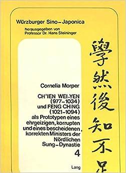 Ch'ien Wei-Yen (977-1034) Und Feng Ching (1021-1094) ALS Prototypen Eines Ehrgeizigen, Korrupten Und Eines Bescheidenen, Korrekten Ministers Der Noerdlichen Sung-Dynastie (Weurzburger Sino-Japonica)