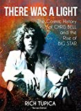 There Was A Light: The Cosmic History of Chris Bell and the Rise of BIG STAR