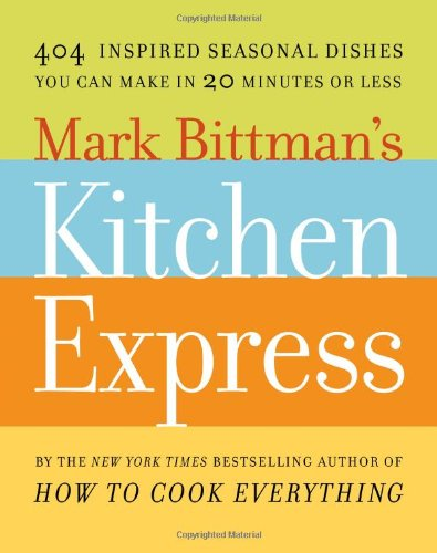 Mark Bittman's Kitchen Express: 404 inspired seasonal dishes you can make in 20 minutes or less by Mark Bittman