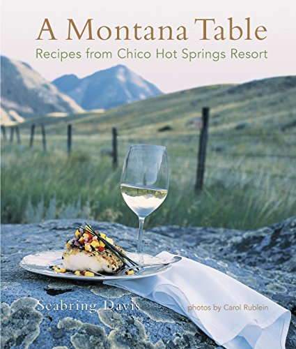 Montana Table: Recipes From Chico Hot Springs Resort by Seabring Davis