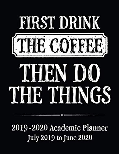 First Drink The Coffee Then Do The Things 2019 - 2020 Academic Planner July 2019 to June 2020: Coffee Addict Themed Back To School Planner Calendar ... Coffee Academic Planner - Black Cover Series) ()