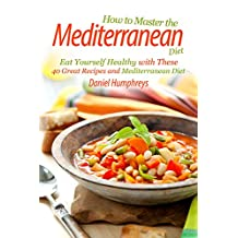 How to Master the Mediterranean Diet: Eat Yourself Healthy with These 40 Great Recipes and Mediterranean Diet