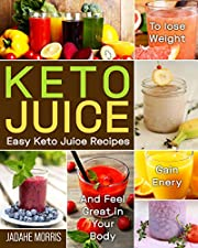 Keto Juice: Easy Keto Juice Recipes to Lose Weight, Gain Enery, and Feel Great in Your Body