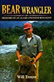 Bear Wrangler: Memoirs of an Alaska Pioneer Biologist